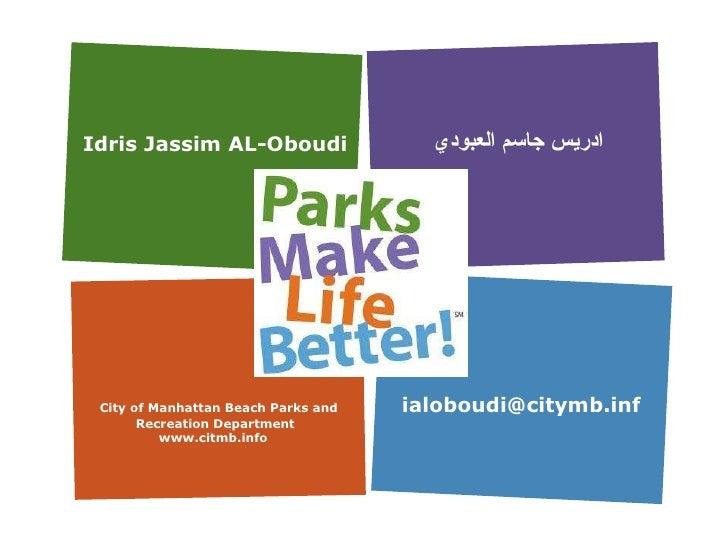 Idris Jassim AL-Oboudi ادريس جاسم العبودي City of Manhattan Beach Parks and Recreation Department www.citmb.info  ialoboud...