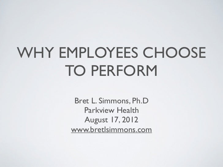 WHY EMPLOYEES CHOOSE     TO PERFORM      Bret L. Simmons, Ph.D        Parkview Health         August 17, 2012     www.bret...