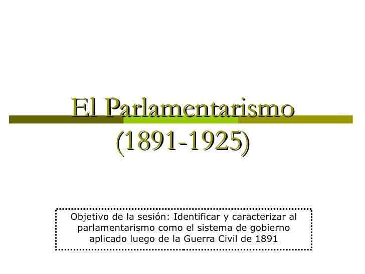El Parlamentarismo (1891-1925) Objetivo de la sesión: Identificar y caracterizar al parlamentarismo como el sistema de gob...