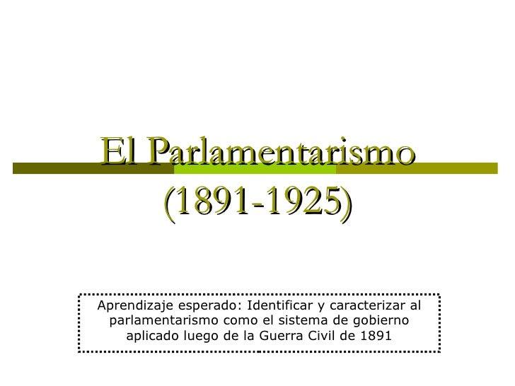El Parlamentarismo    (1891-1925)Aprendizaje esperado: Identificar y caracterizar al parlamentarismo como el sistema de go...