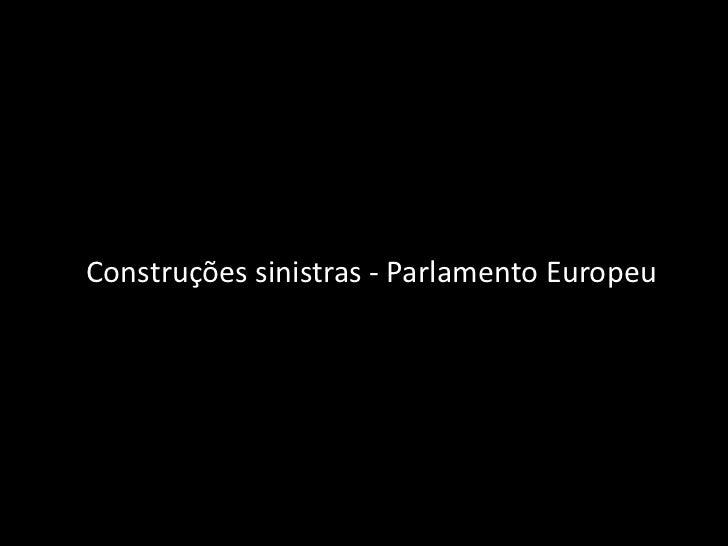 Construções sinistras - Parlamento Europeu