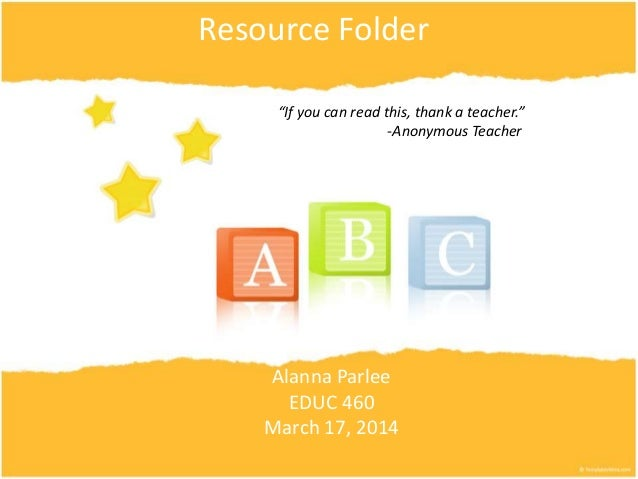 "Resource Folder Alanna Parlee EDUC 460 March 17, 2014 ""If you can read this, thank a teacher."" -Anonymous Teacher"