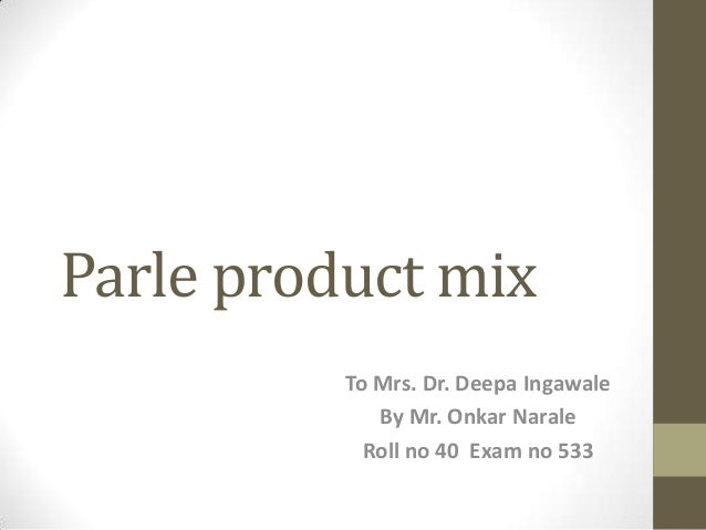 Parle product mix To Mrs. Dr. Deepa Ingawale By Mr. Onkar Narale Roll no 40 Exam no 533