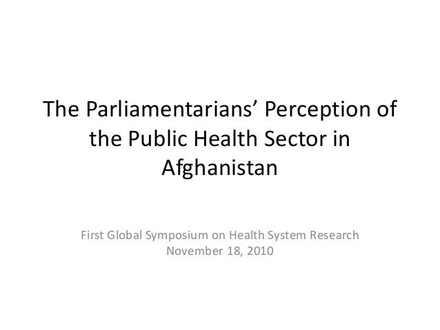 The Parliamentarians' Perception of the Public Health Sector in Afghanistan First Global Symposium on Health System Resear...