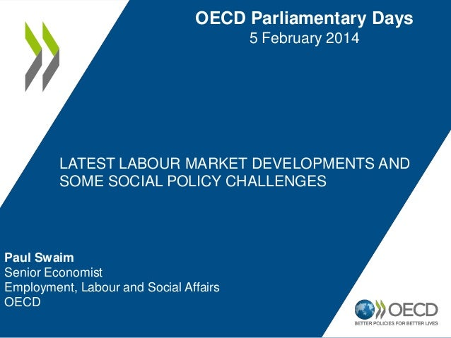 OECD Parliamentary Days 5 February 2014  LATEST LABOUR MARKET DEVELOPMENTS AND SOME SOCIAL POLICY CHALLENGES  Paul Swaim S...