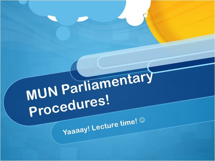 MUN Parliamentary Procedures! Yaaaay! Lecture time!  