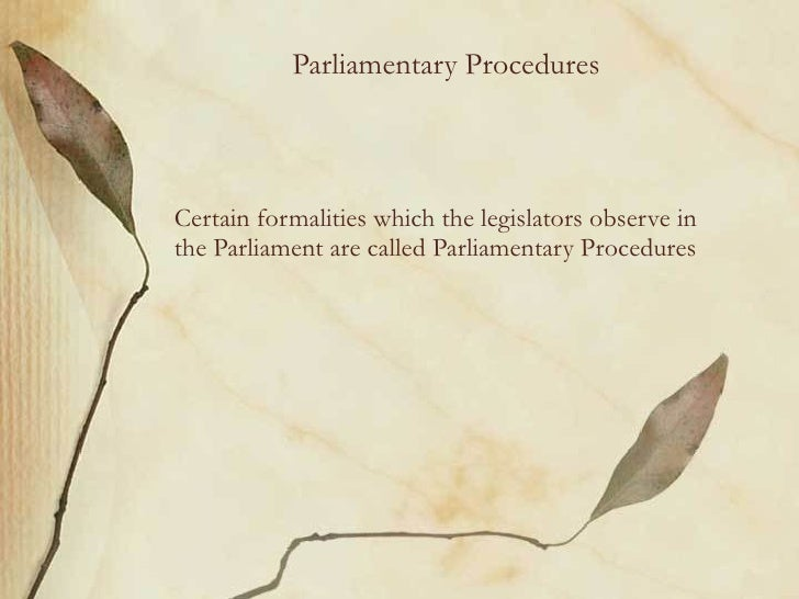 Parliamentary Procedures Certain formalities which the legislators observe in the Parliament are called Parliamentary Proc...