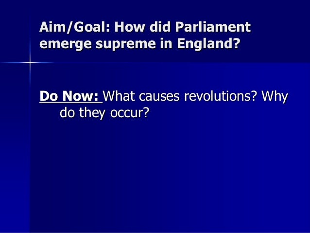 Aim/Goal: How did Parliament emerge supreme in England? Do Now: What causes revolutions? Why do they occur?