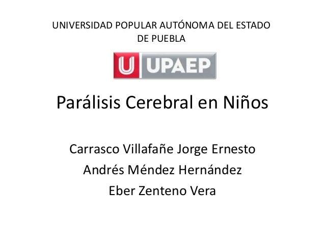 UNIVERSIDAD POPULAR AUTÓNOMA DEL ESTADO               DE PUEBLAParálisis Cerebral en Niños   Carrasco Villafañe Jorge Erne...