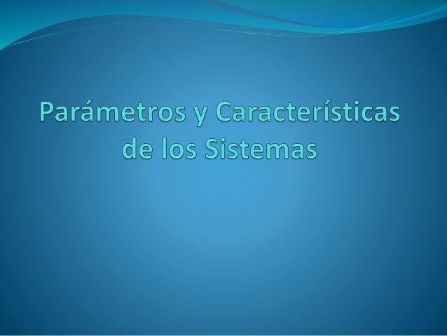 Parámetros de los Sistemas El sistema se caracteriza por ciertos parámetros. Los Parámetros son constantes y arbitrarios q...