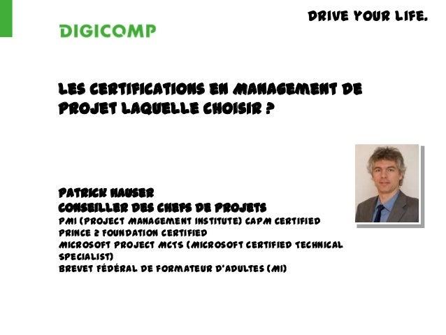 Drive your life.Les Certifications en Management deProjet laquelle choisir ?Patrick HauserConseiller des chefs de projetsP...