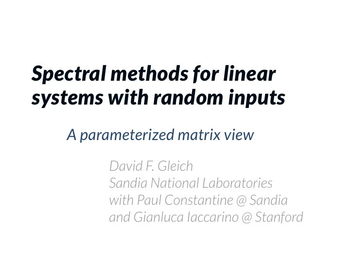 Spectral methods for linearsystems with random inputs   A parameterized matrix view         David F. Gleich         Sandia...