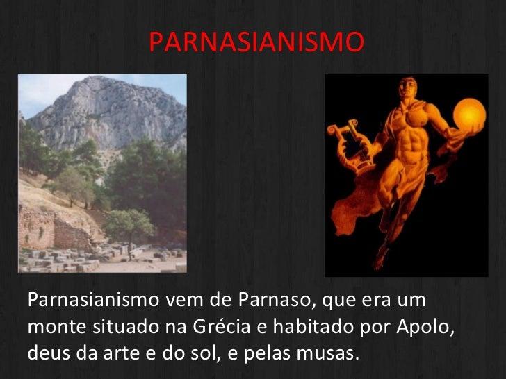 PARNASIANISMO <ul><li>a </li></ul>Parnasianismo vem de Parnaso, que era um monte situado na Grécia e habitado por Apolo, d...