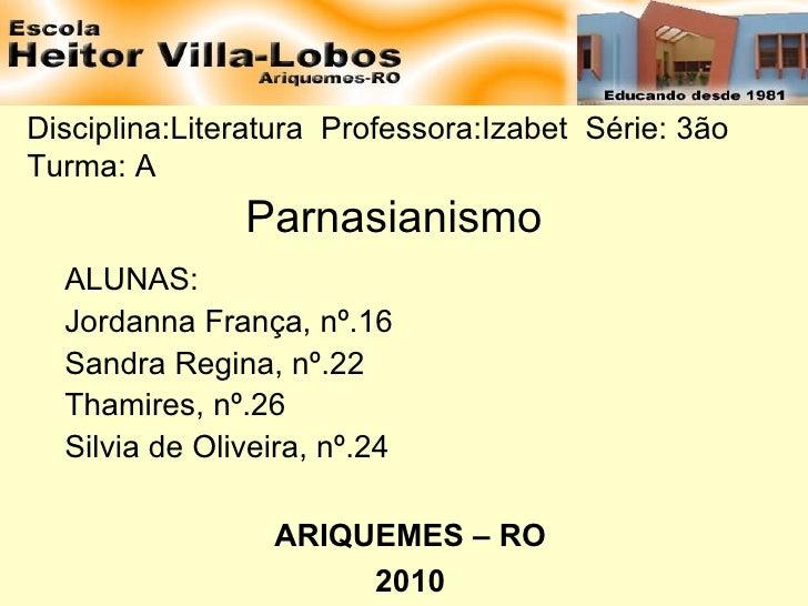 Disciplina:Literatura  Professora:Izabet  Série: 3ão  Turma: A  Parnasianismo ALUNAS: Jordanna França, nº.16 Sandra Regina...