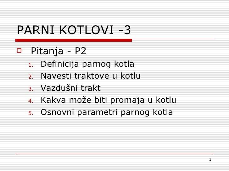 PARNI KOTLOVI -3 <ul><li>Pitanja  - P2 </li></ul><ul><ul><li>Definicija parnog kotla </li></ul></ul><ul><ul><li>Navesti tr...
