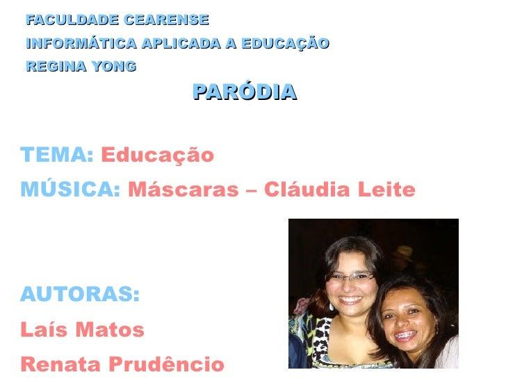 FACULDADE CEARENSE INFORMÁTICA APLICADA A EDUCAÇÃO REGINA YONG PARÓDIA TEMA:   Educação MÚSICA:  Máscaras – Cláudia Leite ...