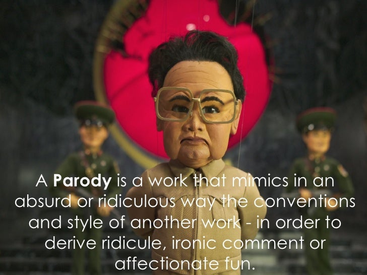 A  Parody  is  a work that mimics in an absurd or ridiculous way the conventions and style of another work - in order to d...
