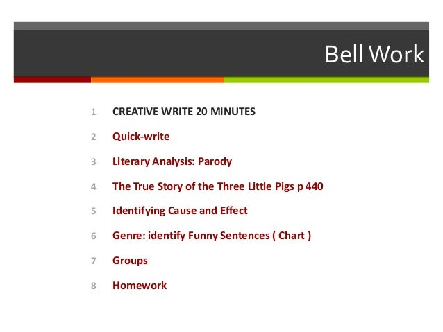 Bell Work 1  CREATIVE WRITE 20 MINUTES  2  Quick-write  3  Literary Analysis: Parody  4  The True Story of the Three Littl...