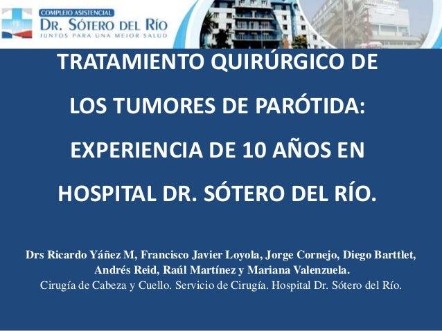 TRATAMIENTO QUIRÚRGICO DE LOS TUMORES DE PARÓTIDA: EXPERIENCIA DE 10 AÑOS EN HOSPITAL DR. SÓTERO DEL RÍO. Drs Ricardo Yáñe...