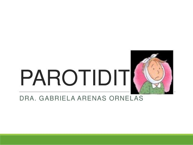 PAROTIDITISDRA. GABRIELA ARENAS ORNELAS
