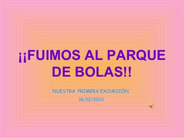 ¡¡FUIMOS AL PARQUE DE BOLAS!! NUESTRA PRIMERA EXCURSIÓN 16/12/2013