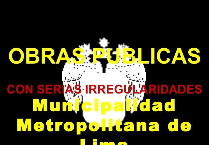 OBRAS PUBLICAS CON SERIAS IRREGULARIDADES Municipalidad Metropolitana de Lima