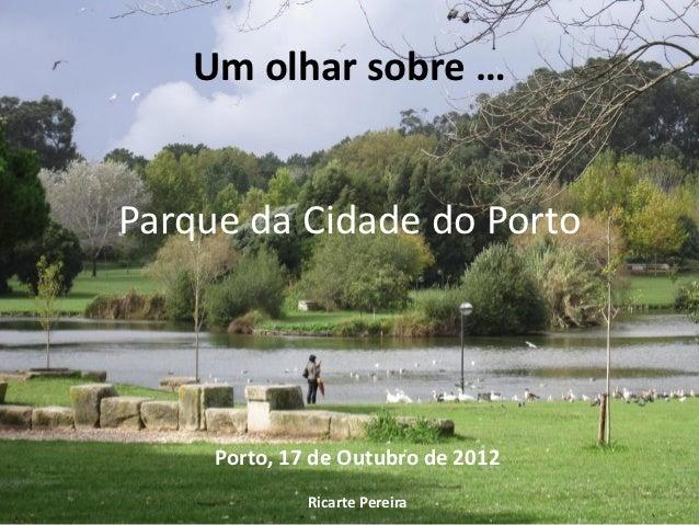 Um olhar sobre …Parque da Cidade do Porto     Porto, 17 de Outubro de 2012              Ricarte Pereira