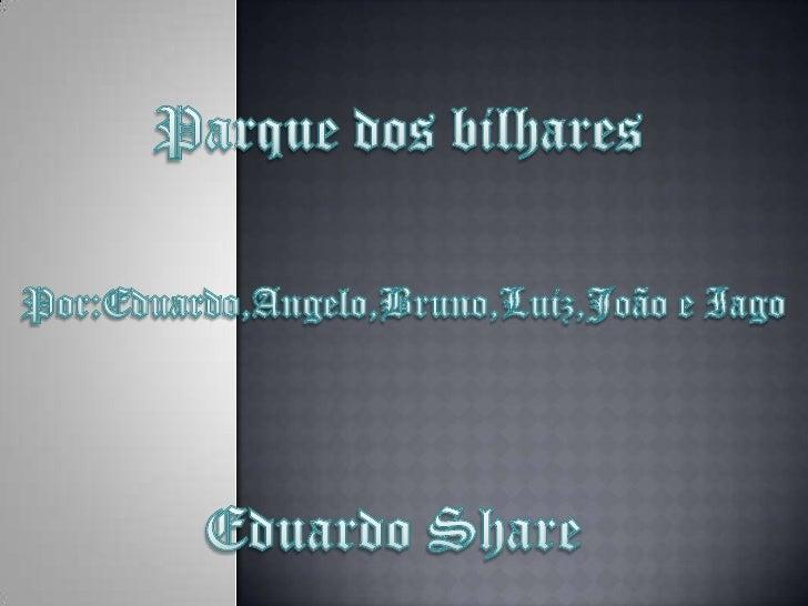 Parque dos bilhares<br />Por:Eduardo,Angelo,Bruno,Luiz,João e Iago<br />Eduardo Share<br />