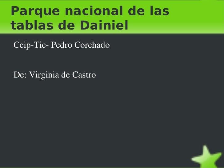 Parque nacional de las tablas de Dainiel <ul><li>Ceip-Tic- Pedro Corchado </li></ul>De: Virginia de Castro