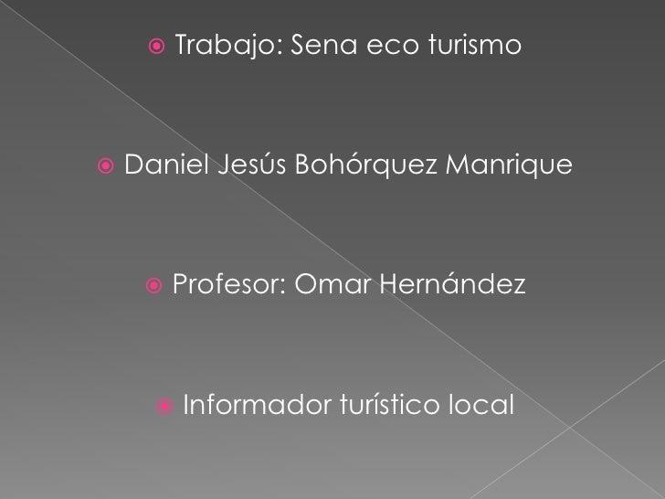 Trabajo: Sena eco turismo<br />Daniel Jesús Bohórquez Manrique<br />Profesor: Omar Hernández<br />Informador turístico loc...