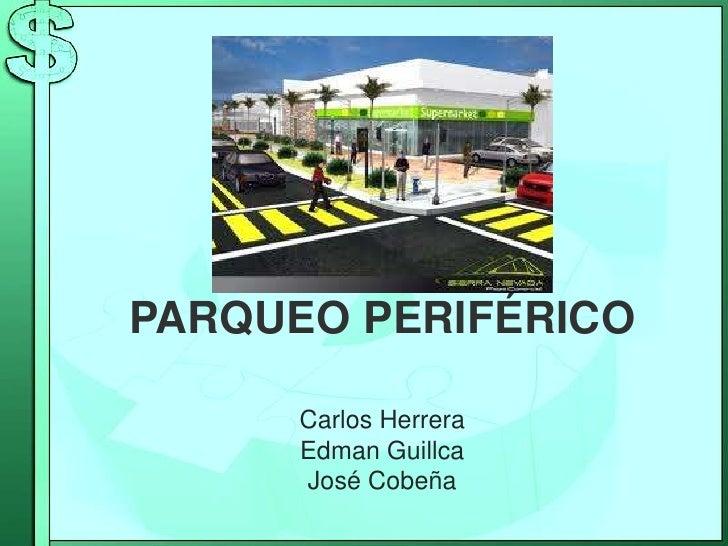 PARQUEO PERIFÉRICO<br />Carlos Herrera<br />Edman Guillca<br />José Cobeña<br />