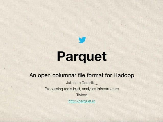 ParquetAn open columnar file format for HadoopJulien Le Dem @J_Processing tools lead, analytics infrastructureTwitterhttp:/...