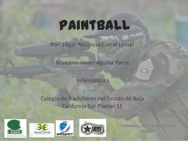 Paintball Por: Edgar Mauricio Corral Lossel Maestro: Javier Aguilar Parra  Informática I Colegio de Bachilleres del Estado...