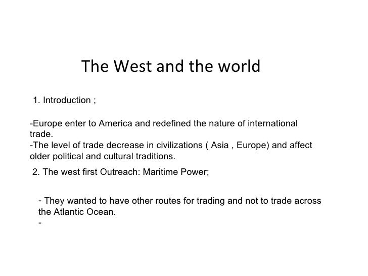 The West and the world -Europe enter to America and redefined the nature of international trade. -The level of trade decre...