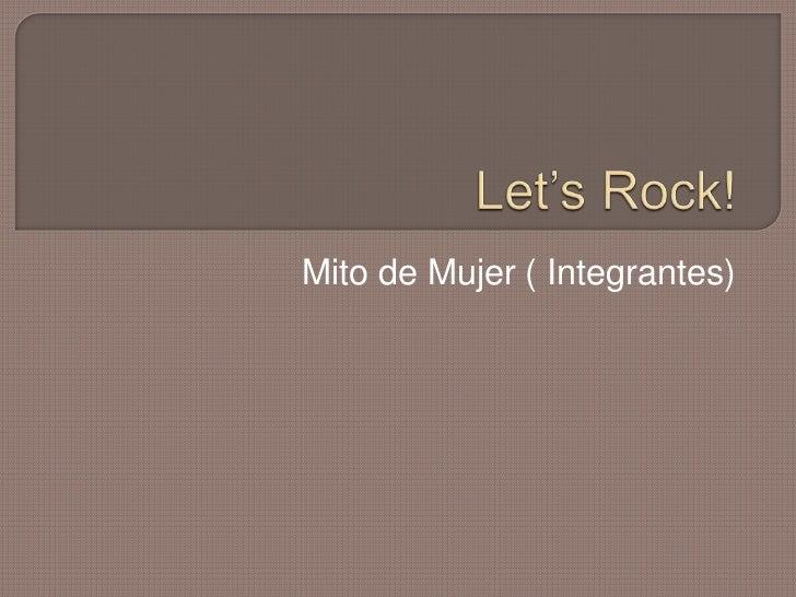 Let's Rock!<br />Mito de Mujer ( Integrantes)<br />