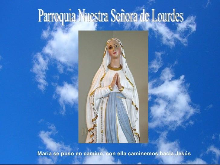Parroquia Nuestra Señora de Lourdes María se puso en camino, con ella caminemos hacia Jesús