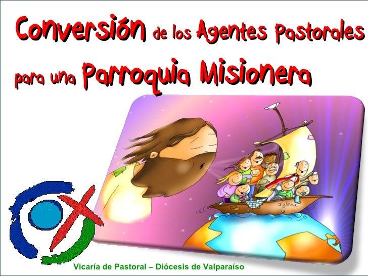 Conversión   de los  Agentes Pastorales para una  Parroquia Misionera Vicaría de Pastoral – Diócesis de Valparaíso