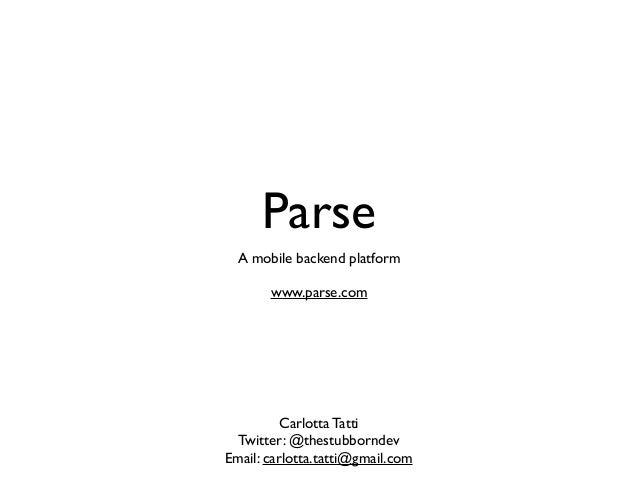 Parse A mobile backend platform www.parse.com  Carlotta Tatti Twitter: @thestubborndev Email: carlotta.tatti@gmail.com