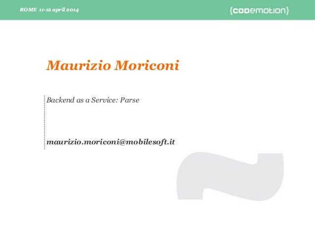 ROME 11-12 april 2014ROME 11-12 april 2014 Backend as a Service: Parse maurizio.moriconi@mobilesoft.it Maurizio Moriconi