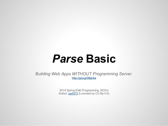 Parse Basic Building Web Apps WITHOUT Programming Server. http://goo.gl/8IqkAa 2014 Spring Web Programming, NCCU Author: p...