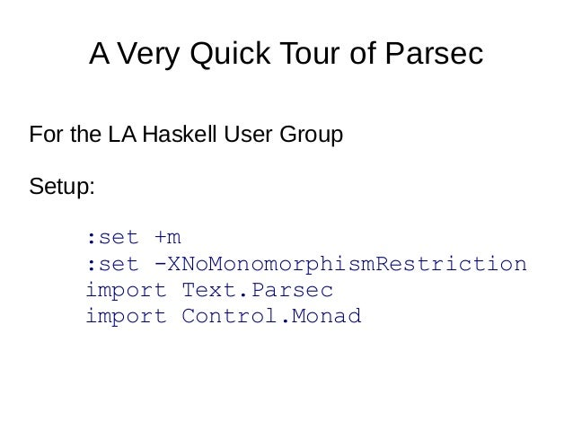 A Very Quick Tour of Parsec For the LA Haskell User Group Setup: :set +m :set -XNoMonomorphismRestriction import Text.Pars...