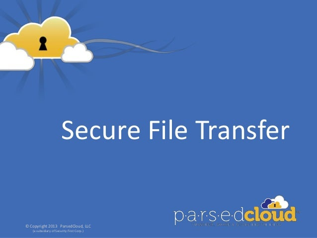Secure File Transfer© Copyright 2013 ParsedCloud, LLC   (a subsidiary of Security First Corp.)                            ...