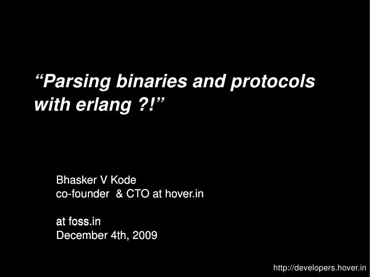 """Parsing binaries and protocols      with erlang ?!""         Bhasker V Kode       co­founder  & CTO at hover.in        at ..."