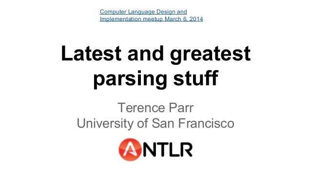 Computer Language Design and Implementation meetup March 6, 2014  Latest and greatest parsing stuff Terence Parr Universit...