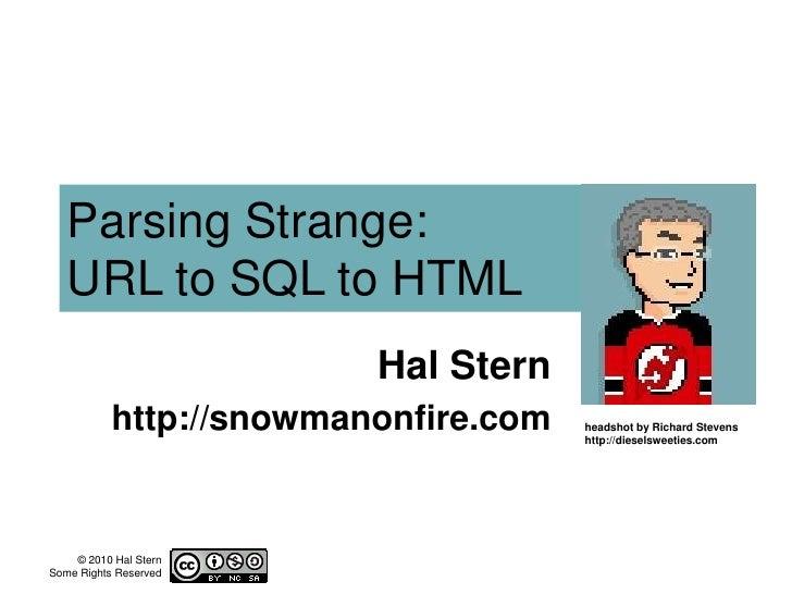 Parsing Strange:URL to SQL to HTML<br />Hal Stern<br />http://snowmanonfire.com<br />headshot by Richard Stevenshttp://die...