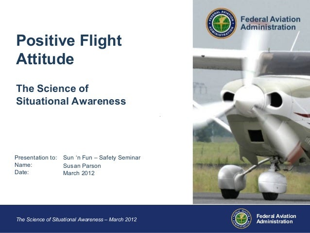 Federal AviationAdministrationThe Science of Situational Awareness – March 2012Presentation to:Name:Date:Sun 'n Fun – Safe...