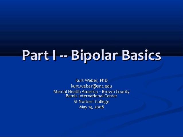 Part I -- Bipolar BasicsPart I -- Bipolar Basics Kurt Weber, PhDKurt Weber, PhD kurt.weber@snc.edukurt.weber@snc.edu Menta...