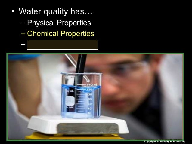 • Water quality has… – Physical Properties – Chemical Properties – Biological Properties Copyright © 2010 Ryan P. Murphy