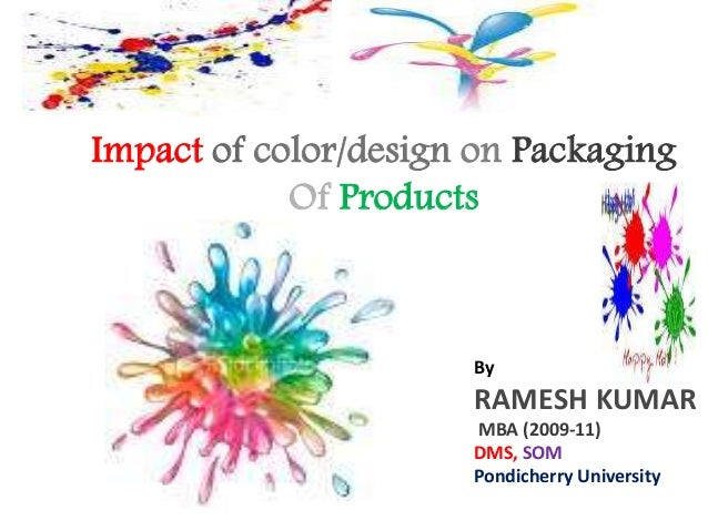 Impact of color/design on Packaging Of Products By RAMESH KUMAR MBA (2009-11) DMS, SOM Pondicherry University