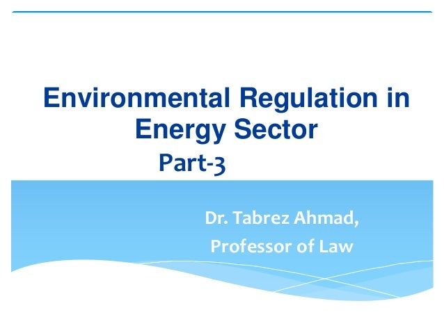 Environmental Regulation in Energy Sector Part-3Part-3 Dr. Tabrez Ahmad, Professor of Law